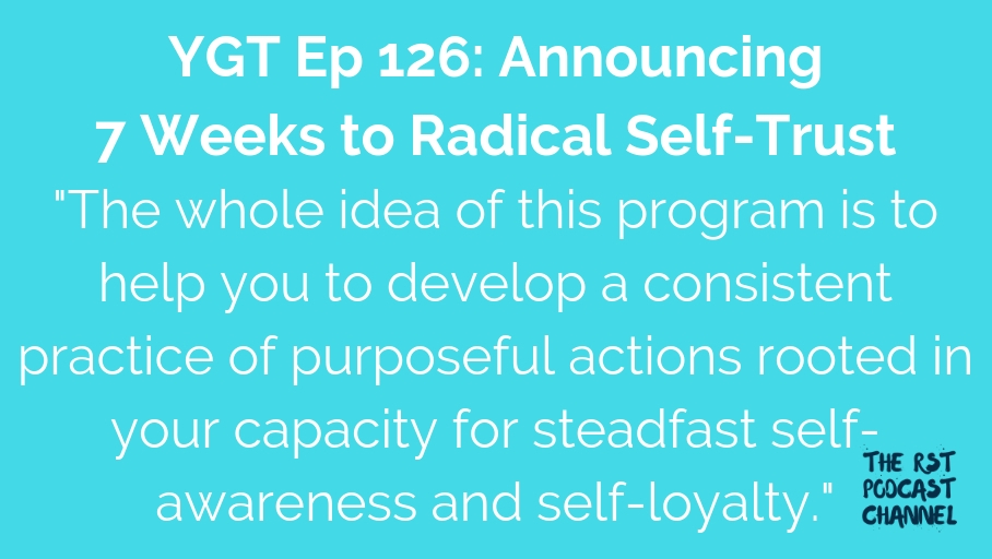 YGT 126: Announcing 7 Weeks to Radical Self-Trust
