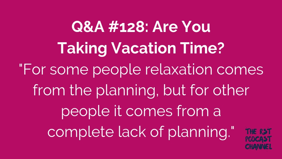 Q&A #128: Are You Taking Vacation Time?