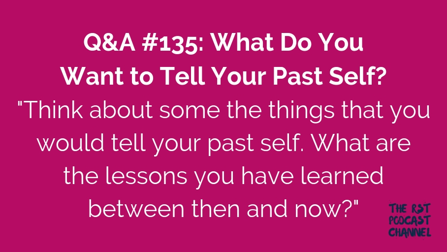 Q&A #135: What Do You Want to Tell Your Past Self?