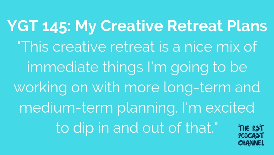 YGT 145: My Creative Retreat Plans
