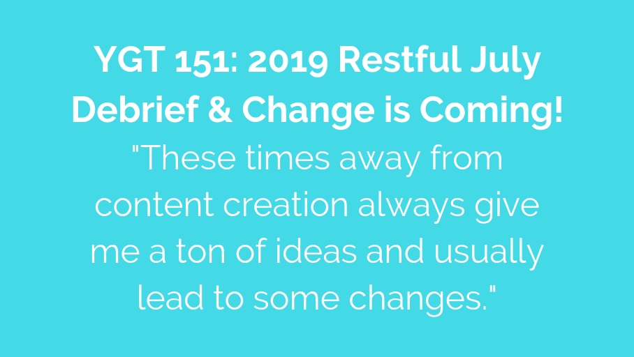 YGT 151: 2019 Restful July Debrief & Change is Coming!