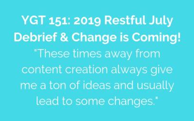 YGT 151: 2019 Restful July Debrief & Change is Coming!